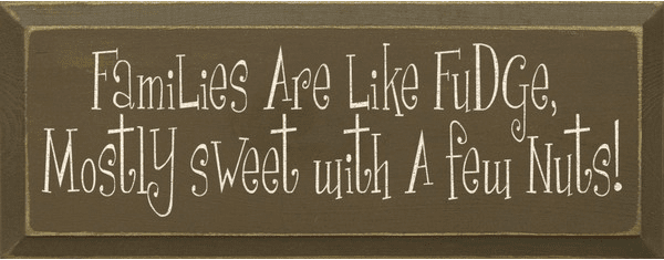 Family & Friend Sign...Families Are Like Fudge, Mostly Sweet With A Few Nuts