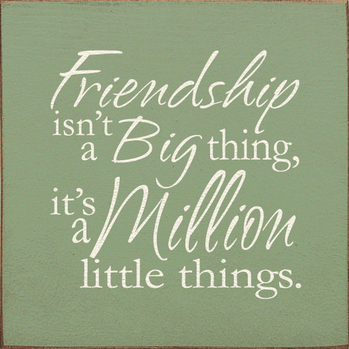Family & Friend Sign...Friendship Isn't A Big Thing, It's A Million Little Things