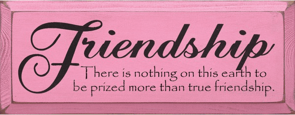 Family & Friend Sign...Friendship - There Is Nothing On This Earth To Be Prized More
