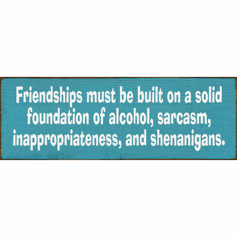Family & Friend Sign...Friendships Must Be Built On A Solid Foundation Of Alcohol, Sarcasm