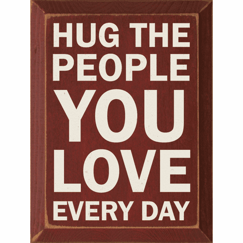 Family & Friend Sign...Hug The People You Love Every Day