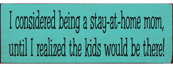 Family & Friend Sign...I Considered Being A Stay-At-Home Mom, Until I Realized
