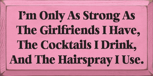 Family & Friend Sign...I'm Only As Strong As The Girlfriends I Have, The Cocktails I Drink
