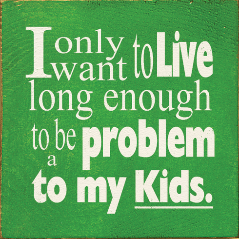 Family & Friend Sign...I Only Want To Live Long Enough To Be A Problem To My Kids