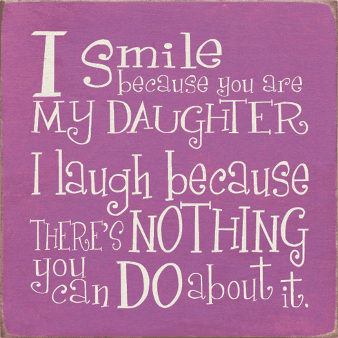 Family & Friend Sign...I Smile Because You Are My Daughter, I Laugh Because
