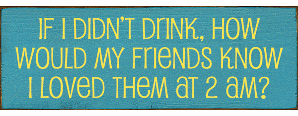 Family & Friend Sign...If I Didn't Drink, How Would My Friends Know I Loved Them At 2 AM