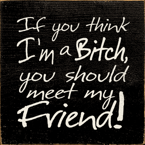 Family & Friend Sign...If You Think I'm A Bitch You Should Meet My Friend