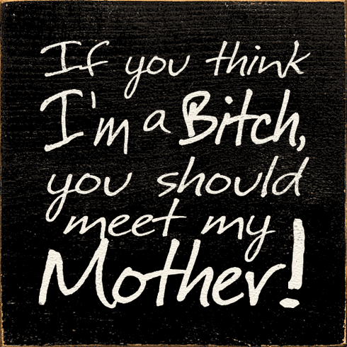 Family & Friend Sign...If You Think I'm A Bitch You Should Meet My Mother