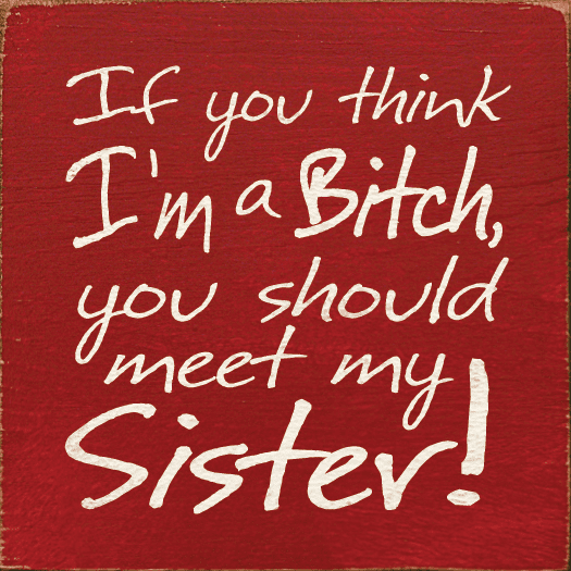 Family & Friend Sign...If You Think I'm A Bitch You Should Meet My Sister