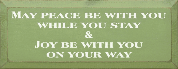 Family & Friend Sign...May Peace Be With You While You Stay & Joy Be With You On Your Way