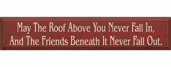 Family & Friend Sign...May The Roof Above You Never Fall In, And The Friends Beneath It