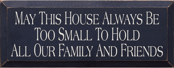 Family & Friend Sign...May This House Always Be Too Small To Hold All Our Family And Friends