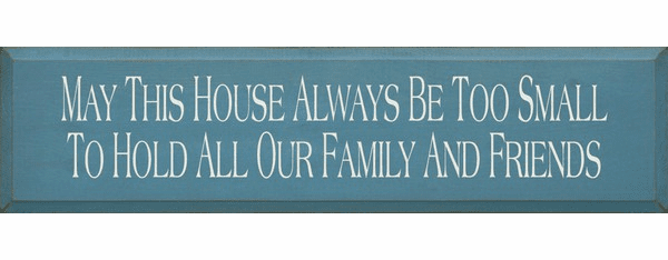 Family & Friend Sign...May This House Always Be Too Small To Hold All Our Family And Friends -lg