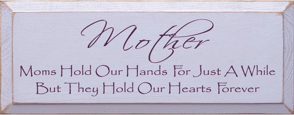 Family & Friend Sign...Mother ~ Moms Hold Our Hands For Just A While