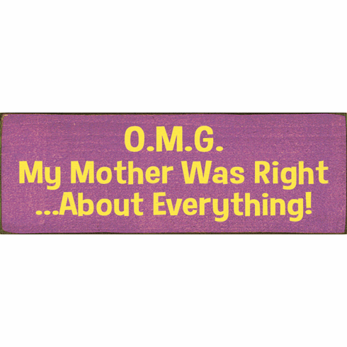 Family & Friend Sign...Omg - My Mother Was Right...About Everything