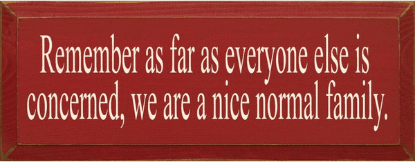Family & Friend Sign...Remember As Far As Everyone Else Is Concerned, We Are A Nice Normal Family