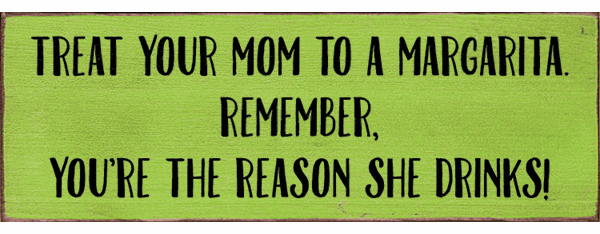 Family & Friend Sign...Treat Your Mom To A Margarita. Remember, You're The Reason