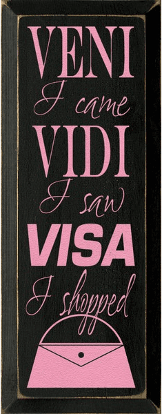 Family & Friend Sign...Veni Vidi Visa...I Came I Saw I Shopped