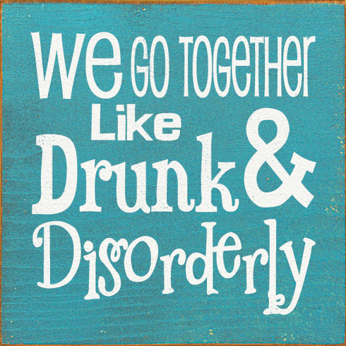 Family & Friend Sign...We Go Together Like Drunk & Disorderly