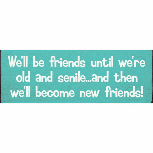 Family & Friend Sign...We'll Be Friends Until We're Old And Senile...And Then We'll