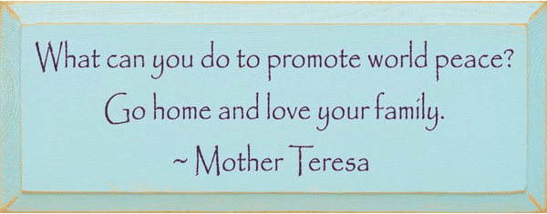 Family & Friend Sign...What Can You Do To Promote World Peace? - Mother Teresa Quote
