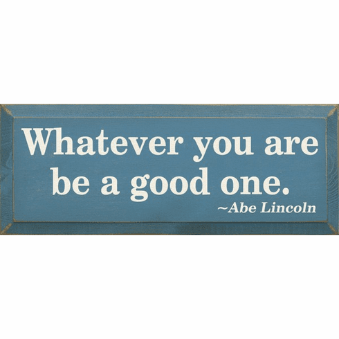 Family & Friend Sign...What Ever You Are Be A Good One - Abe Lincoln