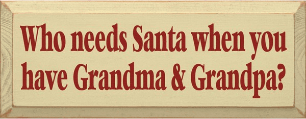 Family & Friend Sign...Who Needs Santa When You Have Grandma & Grandpa