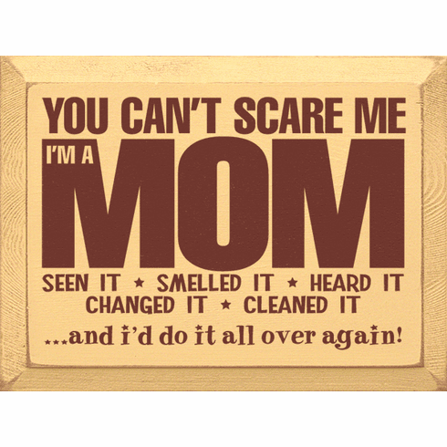 Family & Friend Sign...You Can't Scare Me, I'm A Mom. Seen It, Smelled It, Heard It