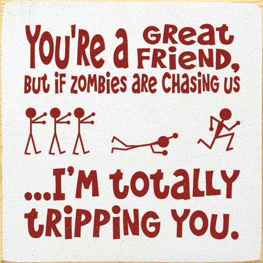Family & Friend Sign...You're A Great Friend, But If Zombies Are Chasing Us