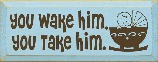 Family & Friend Sign...You Wake Him, You Take Him