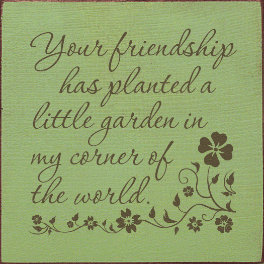 Family & Friend Sign...Your Friendship Has Planted A Little Garden In My Corner Of The World