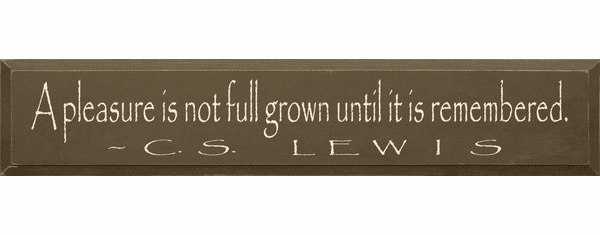 Famous Quotes Sign...A Pleasure Is Not Full Grown Until It Is Remembered. ~ C.S. Lewis