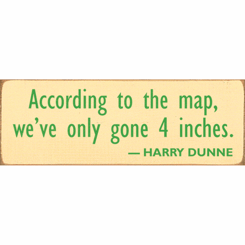 Famous Quotes Sign...According To The Map, We've Only Gone 4 Inches. - Harry Dunne