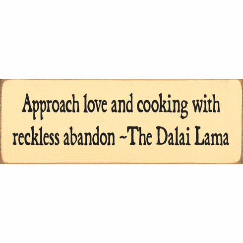 Famous Quotes Sign...Approach Love And Cooking With Reckless Abandon ~The Dalai Lama