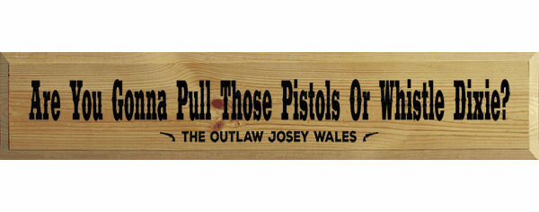 Famous Quotes Sign...Are You Gonna Pull Those Pistols Or Whistle Dixie