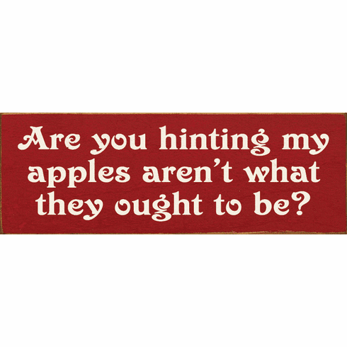Famous Quotes Sign...Are You Hinting My Apples Aren't What They Ought To Be