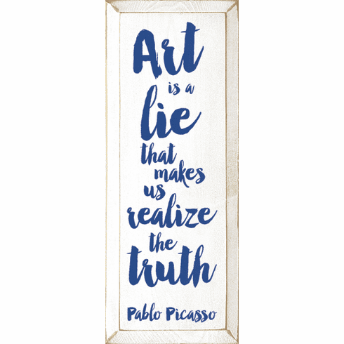 Famous Quotes Sign...Art Is A Lie That Makes Us Realize The Truth. - Pablo Picasso