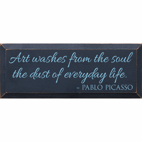Famous Quotes Sign...Art Washes From The Soul The Dust Of Everyday Life