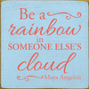 Famous Quotes Sign...Be A Rainbow In Someone Else's Cloud - Maya Angelou