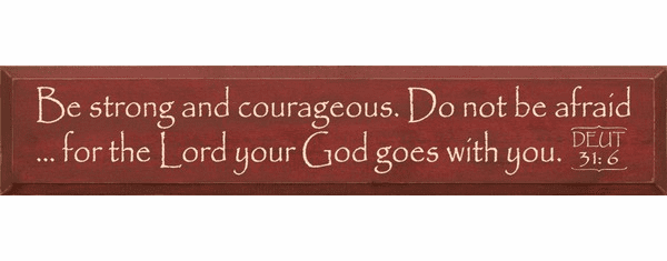 Famous Quotes Sign...Be Strong And Courageous... - Deut. 31:6