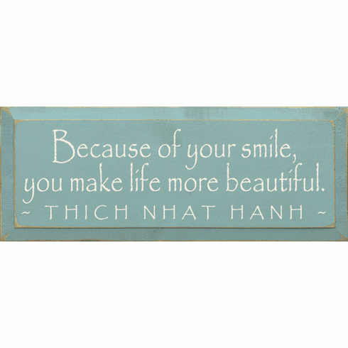 Famous Quotes Sign...Because Of Your Smile, You Make Life More Beautiful. ~Thich Nhat Hanh