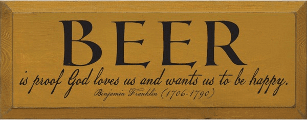 Famous Quotes Sign...Beer Is Proof God Loves Us And Wants Us To Be Happy - Benjamin Franklin