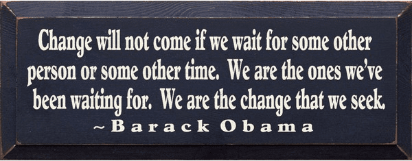 Famous Quotes Sign...Change Will Not Come If We Wait For Some Other Person