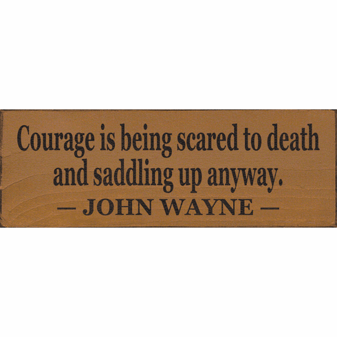 Famous Quotes Sign...Courage Is Being Scared To Death And Saddling Up Anyway. ~ John Wayne