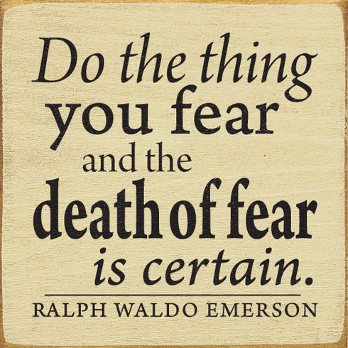 Famous Quotes Sign...Do The Thing You Fear And The Death Of Fear Is Certain. ~Ralph Waldo Emerson