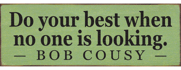 Famous Quotes Sign...Do Your Best When No One Is Looking. ~ Bob Cousy