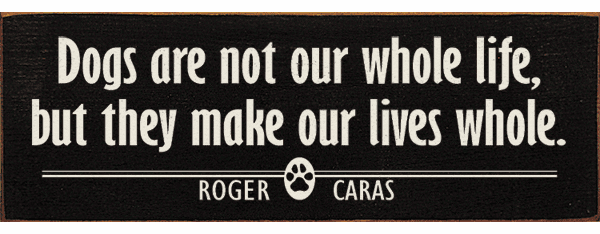 Famous Quotes Sign...Dogs Are Not Our Whole Life, But They Make Our Lives Whole. - Roger Caras