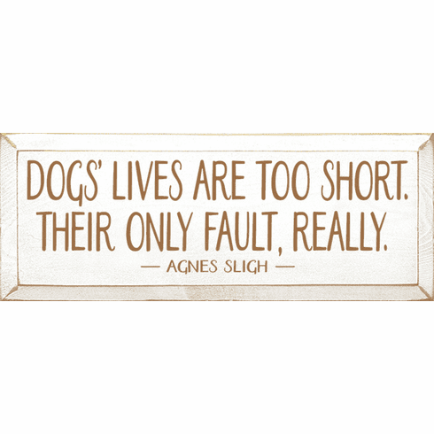 Famous Quotes Sign...Dogs' Lives Are Too Short. Their Only Fault, Really. - Agnes Slig