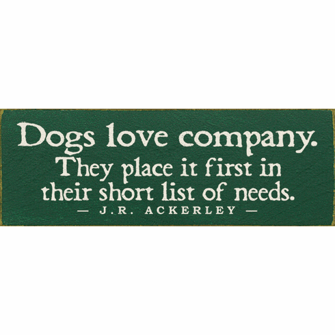 Famous Quotes Sign...Dogs Love Company. They Place It First In Their Short List Of Needs