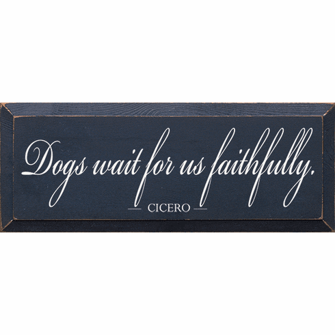 Famous Quotes Sign...Dogs Wait For Us Faithfully. - Cicero